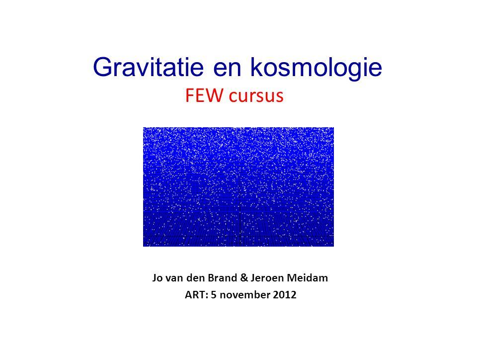 Jo van den Brand & Jeroen Meidam ART: 5 november 2012 Gravitatie en kosmologie FEW cursus