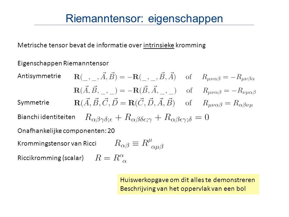 Riemanntensor: eigenschappen Metrische tensor bevat de informatie over intrinsieke kromming Eigenschappen Riemanntensor Antisymmetrie Symmetrie Bianch