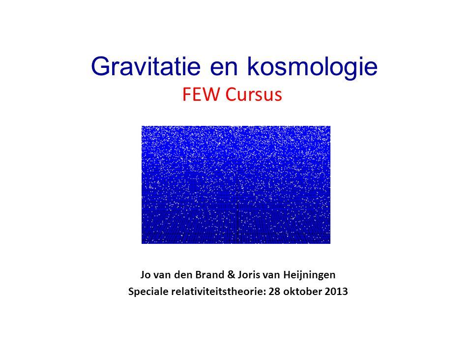 Jo van den Brand & Joris van Heijningen Speciale relativiteitstheorie: 28 oktober 2013 Gravitatie en kosmologie FEW Cursus