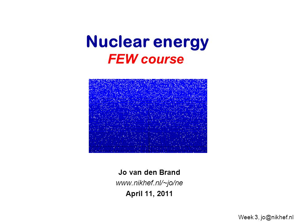 Jo van den Brand www.nikhef.nl/~jo/ne April 11, 2011 Nuclear energy FEW course Week 3, jo@nikhef.nl