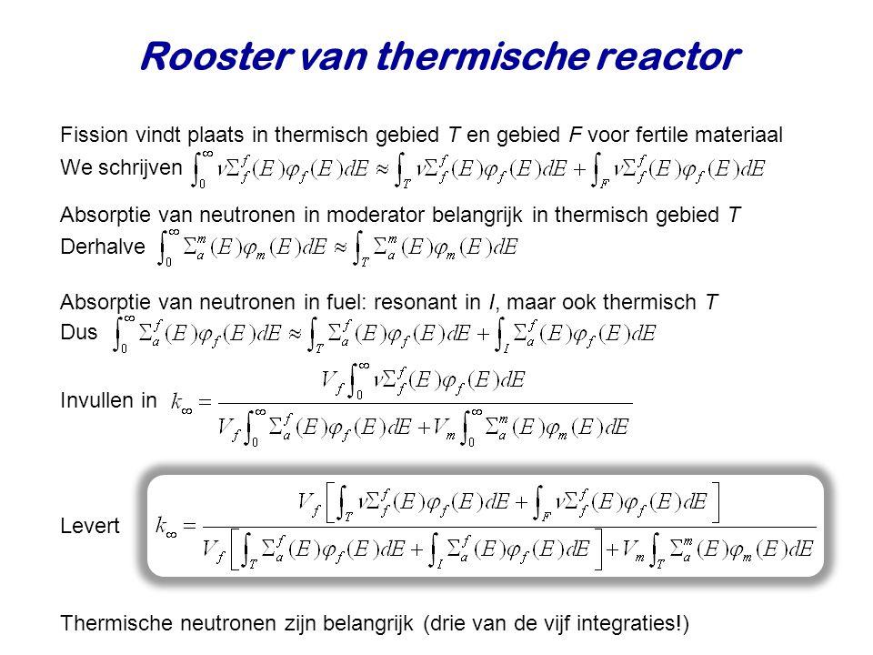 Rooster van thermische reactor Fission vindt plaats in thermisch gebied T en gebied F voor fertile materiaal We schrijven Absorptie van neutronen in moderator belangrijk in thermisch gebied T Absorptie van neutronen in fuel: resonant in I, maar ook thermisch T Levert Derhalve Thermische neutronen zijn belangrijk (drie van de vijf integraties!) Dus Invullen in