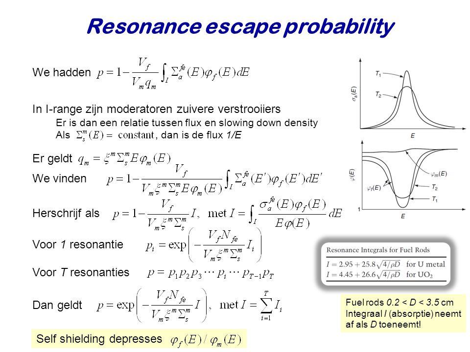 Resonance escape probability In I-range zijn moderatoren zuivere verstrooiiers Er is dan een relatie tussen flux en slowing down density Als, dan is de flux 1/E We hadden Herschrijf als Er geldt Voor 1 resonantie Dan geldt Self shielding depresses We vinden Voor T resonanties Fuel rods 0.2 < D < 3.5 cm Integraal I (absorptie) neemt af als D toeneemt!