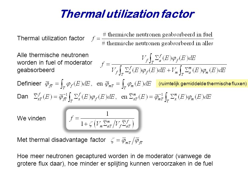 Thermal utilization factor (ruimtelijk gemiddelde thermische fluxen) Thermal utilization factor Alle thermische neutronen worden in fuel of moderator geabsorbeerd Definieer Dan We vinden Met thermal disadvantage factor Hoe meer neutronen gecaptured worden in de moderator (vanwege de grotere flux daar), hoe minder er splijting kunnen veroorzaken in de fuel