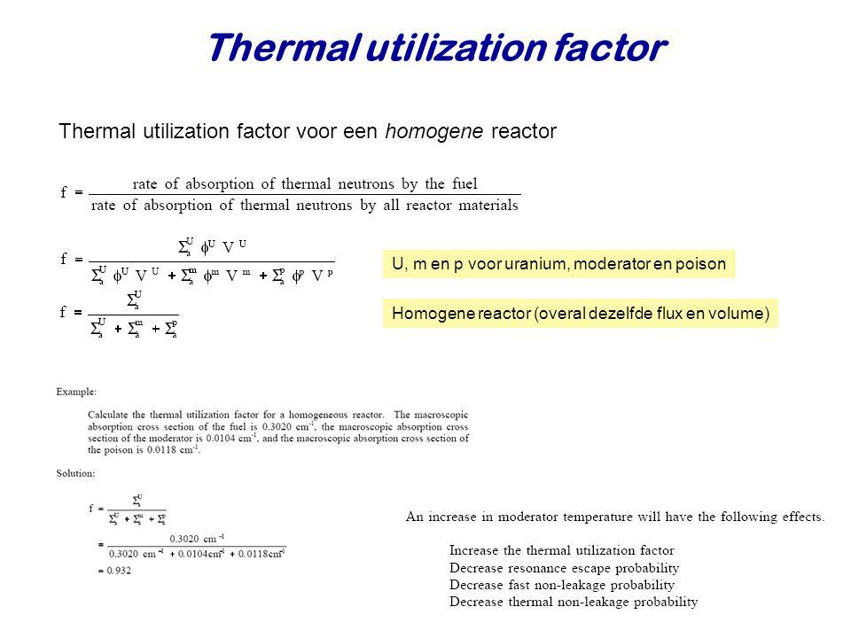Thermal utilization factor U, m en p voor uranium, moderator en poison Homogene reactor (overal dezelfde flux en volume) Thermal utilization factor voor een homogene reactor