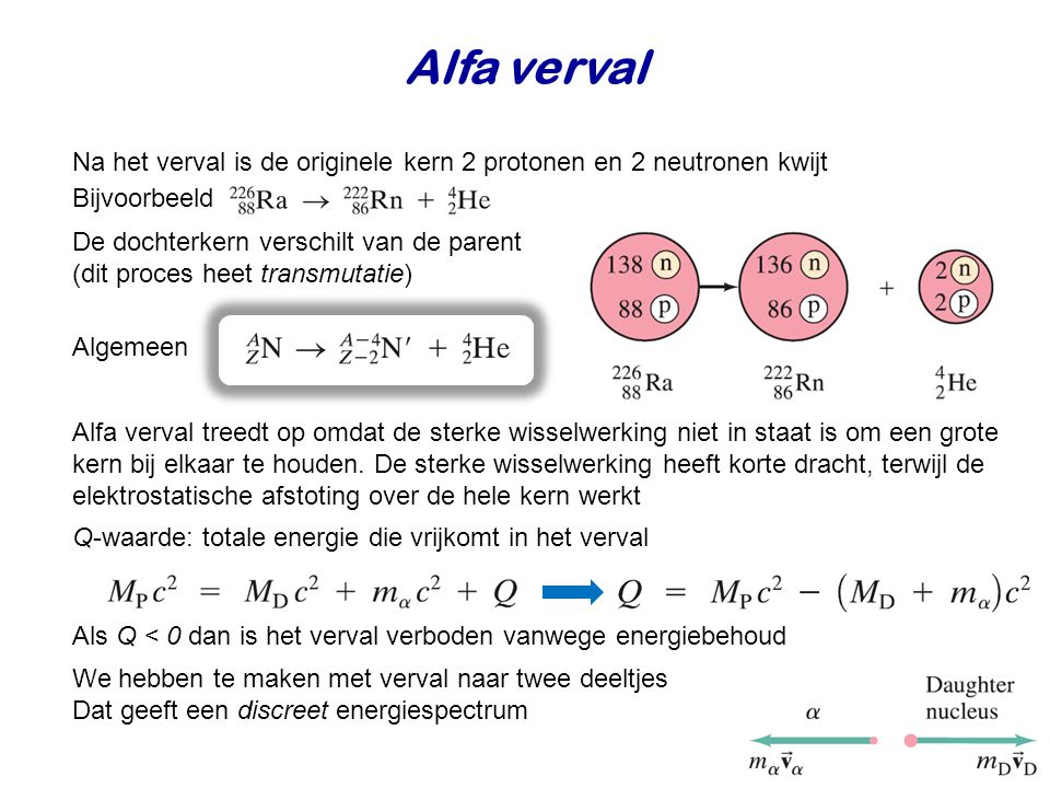 Alfa verval Na het verval is de originele kern 2 protonen en 2 neutronen kwijt Bijvoorbeeld De dochterkern verschilt van de parent (dit proces heet transmutatie) Algemeen Alfa verval treedt op omdat de sterke wisselwerking niet in staat is om een grote kern bij elkaar te houden.