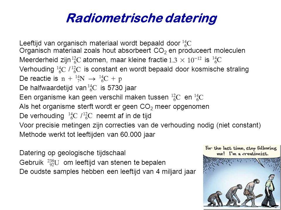 Radiometrische datering Leeftijd van organisch materiaal wordt bepaald door Organisch materiaal zoals hout absorbeert CO 2 en produceert moleculen Meerderheid zijn atomen, maar kleine fractie is Verhouding / is constant en wordt bepaald door kosmische straling De reactie is De halfwaardetijd van is 5730 jaar Een organisme kan geen verschil maken tussen en Als het organisme sterft wordt er geen CO 2 meer opgenomen De verhouding / neemt af in de tijd Voor precisie metingen zijn correcties van de verhouding nodig (niet constant) Datering op geologische tijdschaal Methode werkt tot leeftijden van 60.000 jaar Gebruik om leeftijd van stenen te bepalen De oudste samples hebben een leeftijd van 4 miljard jaar