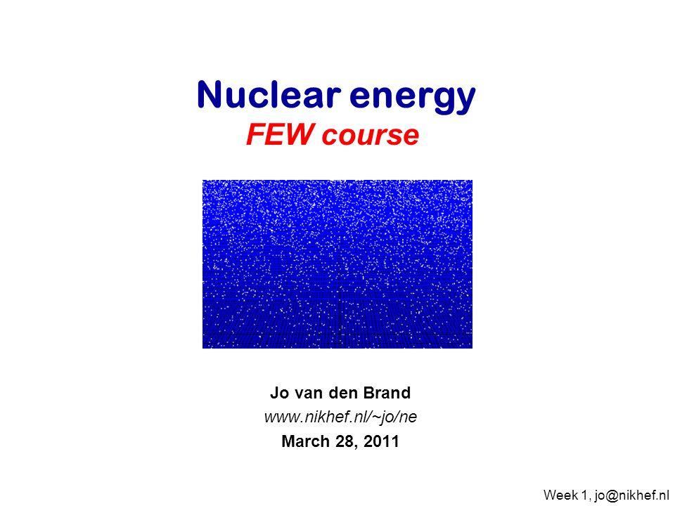 Jo van den Brand www.nikhef.nl/~jo/ne March 28, 2011 Nuclear energy FEW course Week 1, jo@nikhef.nl