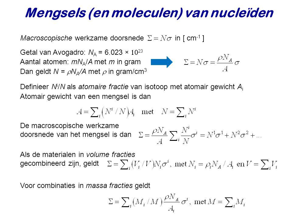 Mengsels (en moleculen) van nucleïden Macroscopische werkzame doorsnede in [ cm -1 ] Getal van Avogadro: N A = 6.023   Aantal atomen: mN A /A met m in gram Dan geldt N =  N A /A met  in gram/cm 3 Definieer N i /N als atomaire fractie van isotoop met atomair gewicht A i Atomair gewicht van een mengsel is dan De macroscopische werkzame doorsnede van het mengsel is dan Als de materialen in volume fracties gecombineerd zijn, geldt Voor combinaties in massa fracties geldt