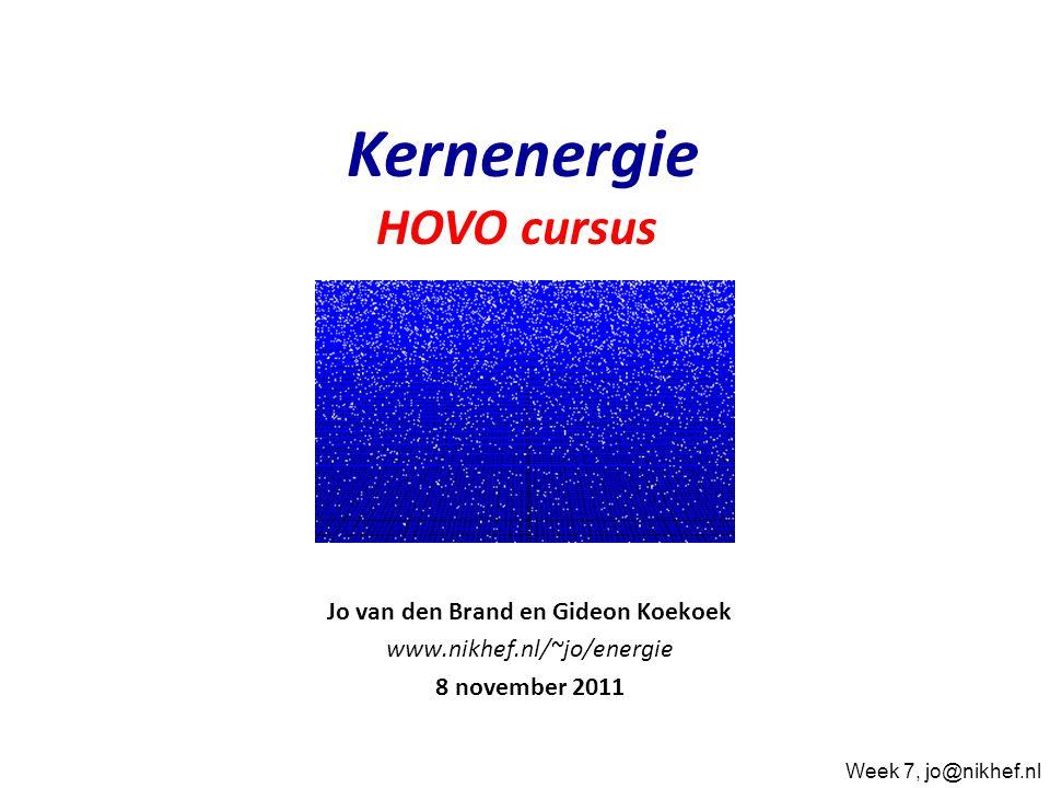 Jo van den Brand en Gideon Koekoek www.nikhef.nl/~jo/energie 8 november 2011 Kernenergie HOVO cursus Week 7, jo@nikhef.nl