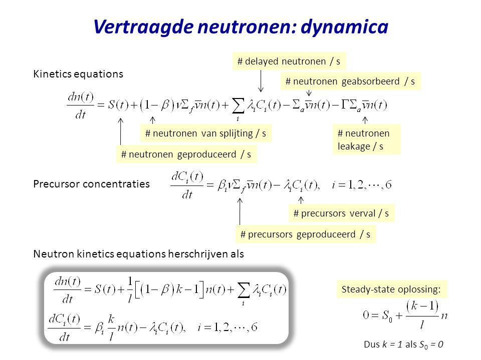 Neutron kinetics equations herschrijven als Vertraagde neutronen: dynamica Kinetics equations Precursor concentraties # neutronen geproduceerd / s # neutronen van splijting / s# neutronen leakage / s # neutronen geabsorbeerd / s # delayed neutronen / s # precursors geproduceerd / s # precursors verval / s Steady-state oplossing: Dus k = 1 als S 0 = 0