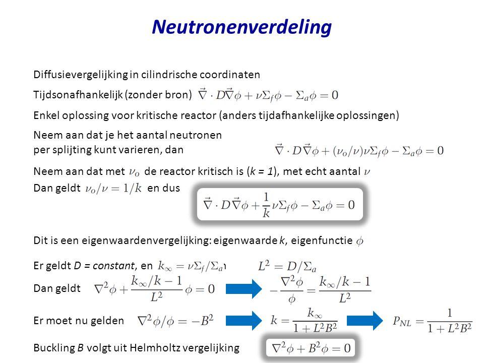 Neutronenverdeling Diffusievergelijking in cilindrische coordinaten Neem aan dat je het aantal neutronen per splijting kunt varieren, dan Neem aan dat met de reactor kritisch is (k = 1), met echt aantal Tijdsonafhankelijk (zonder bron) Dit is een eigenwaardenvergelijking: eigenwaarde k, eigenfunctie Er geldt D = constant, en en Dan geldt Enkel oplossing voor kritische reactor (anders tijdafhankelijke oplossingen) Er moet nu gelden Buckling B volgt uit Helmholtz vergelijking Dan geldt en dus