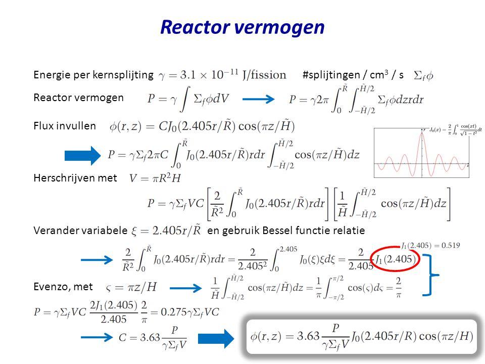 Reactor vermogen Energie per kernsplijting #splijtingen / cm 3 / s Flux invullen Herschrijven met Verander variabele en gebruik Bessel functie relatie Reactor vermogen Evenzo, met