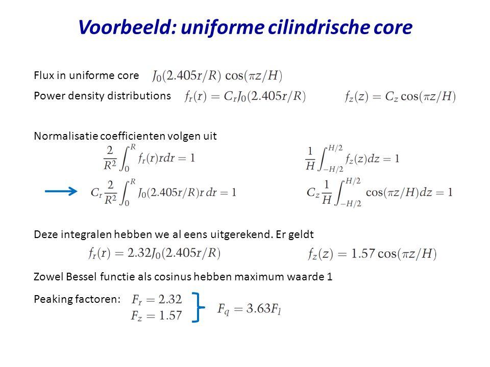 Voorbeeld: uniforme cilindrische core Flux in uniforme core Power density distributions en Normalisatie coefficienten volgen uit en Deze integralen hebben we al eens uitgerekend.