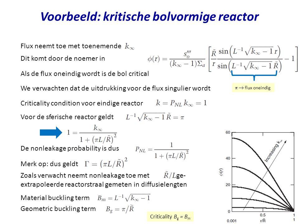 Voorbeeld: kritische bolvormige reactor Flux neemt toe met toenemende We verwachten dat de uitdrukking voor de flux singulier wordt Criticality condition voor eindige reactor Voor de sferische reactor geldt Dit komt door de noemer in De nonleakage probability is dus Merk op: dus geldt Zoals verwacht neemt nonleakage toe met de ge- extrapoleerde reactorstraal gemeten in diffusielengten   flux oneindig Als de flux oneindig wordt is de bol critical Material buckling term Geometric buckling term Criticality B g = B m