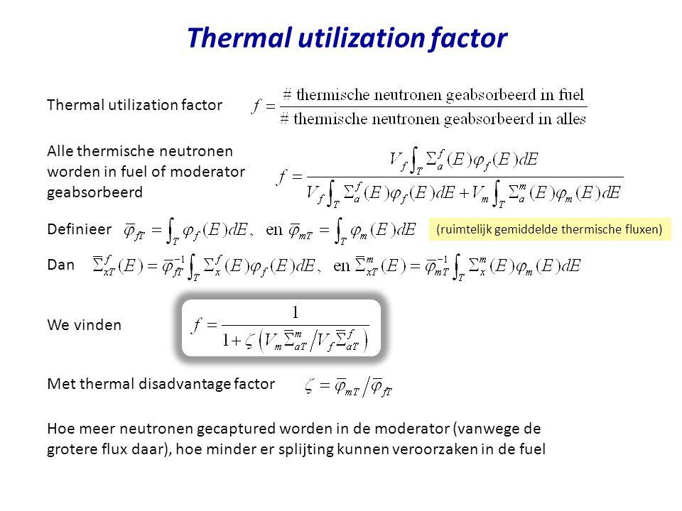 Thermal utilization factor (ruimtelijk gemiddelde thermische fluxen) Thermal utilization factor Alle thermische neutronen worden in fuel of moderator geabsorbeerd Definieer Dan We vinden Met thermal disadvantage factor Hoe meer neutronen gecaptured worden in de moderator (vanwege de grotere flux daar), hoe minder er splijting kunnen veroorzaken in de fuel