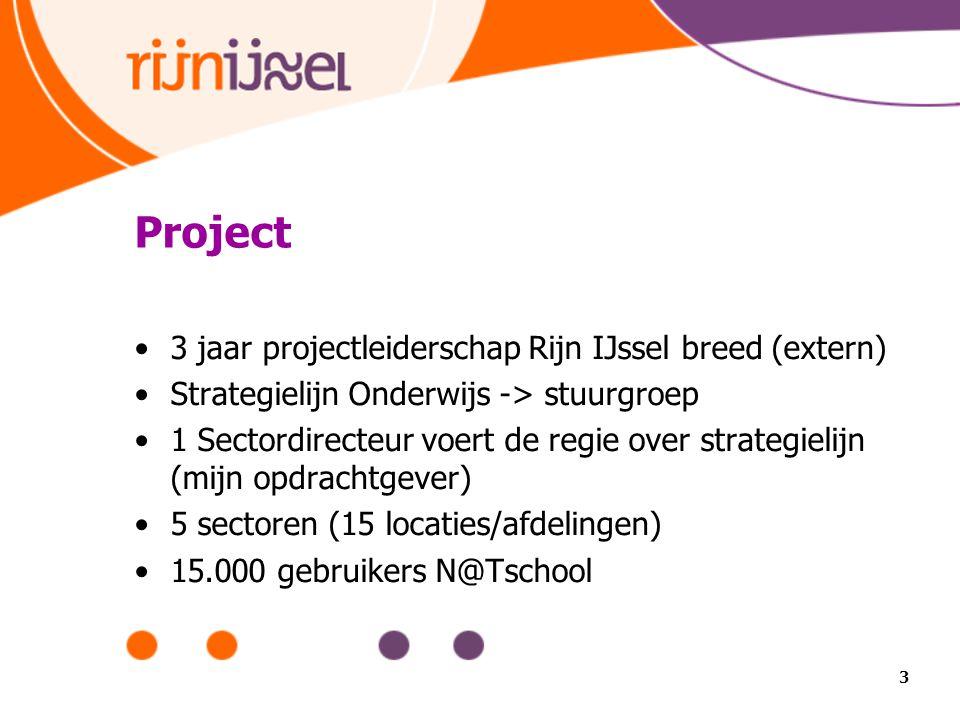 Project 3 jaar projectleiderschap Rijn IJssel breed (extern) Strategielijn Onderwijs -> stuurgroep 1 Sectordirecteur voert de regie over strategielijn (mijn opdrachtgever) 5 sectoren (15 locaties/afdelingen) 15.000 gebruikers N@Tschool 3