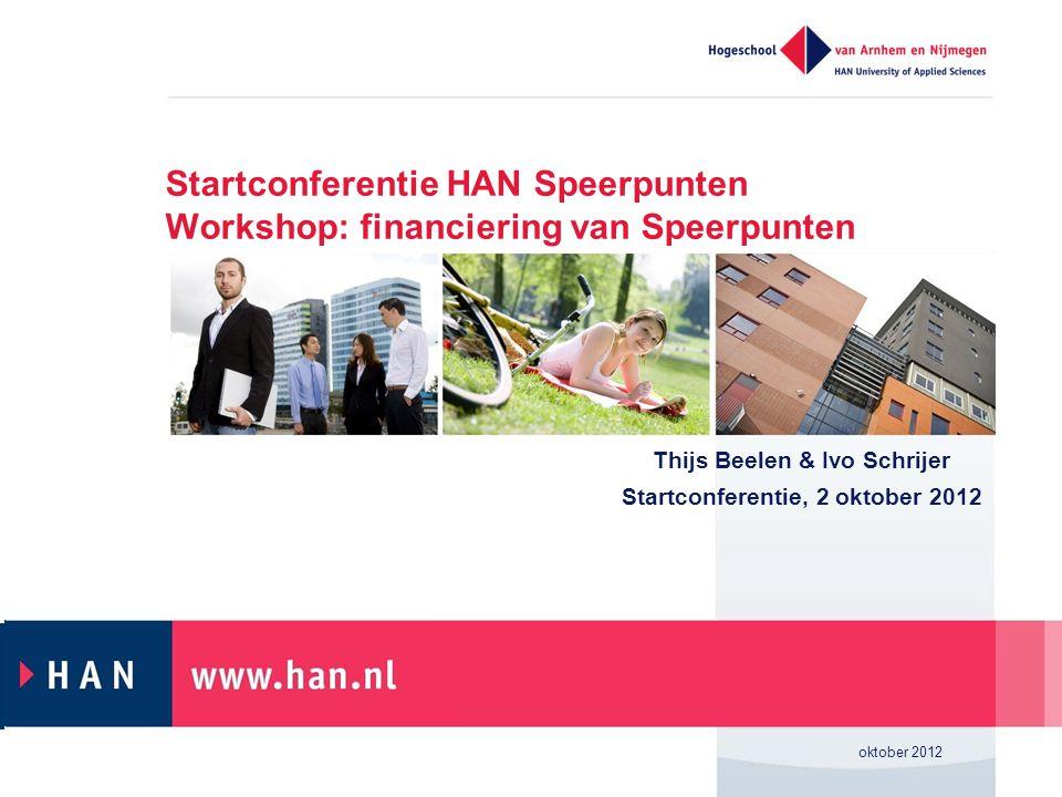 Startconferentie HAN Speerpunten Workshop: financiering van Speerpunten Thijs Beelen & Ivo Schrijer Startconferentie, 2 oktober 2012 oktober 2012