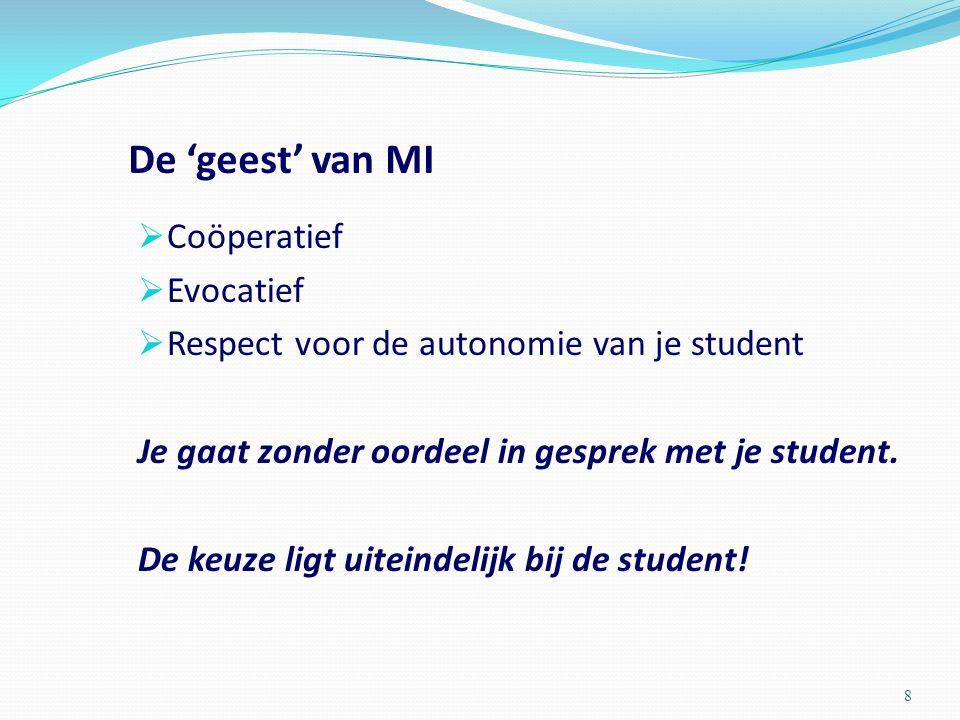 De 'geest' van MI  Coöperatief  Evocatief  Respect voor de autonomie van je student Je gaat zonder oordeel in gesprek met je student.