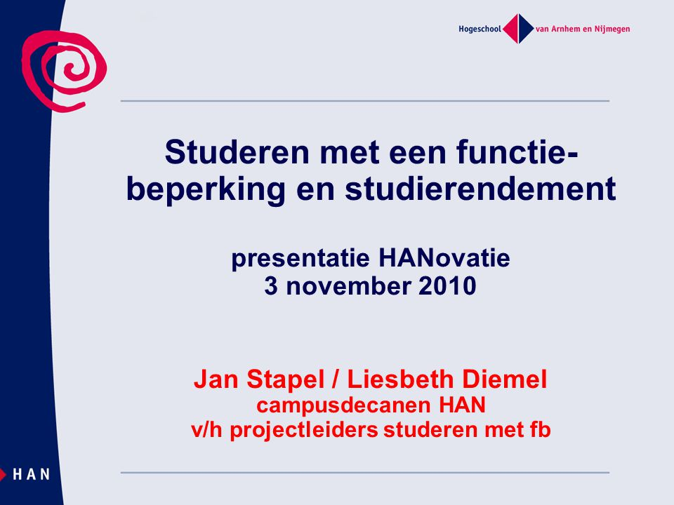 Studeren met een functie- beperking en studierendement presentatie HANovatie 3 november 2010 Jan Stapel / Liesbeth Diemel campusdecanen HAN v/h projec