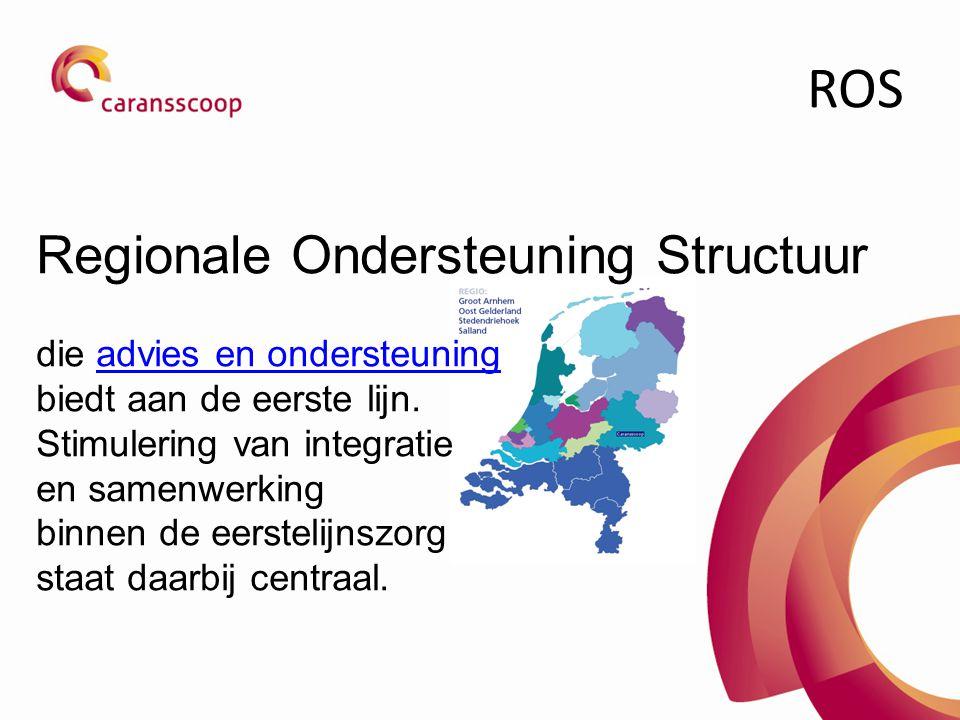 ROS Regionale Ondersteuning Structuur die advies en ondersteuningadvies en ondersteuning biedt aan de eerste lijn. Stimulering van integratie en samen