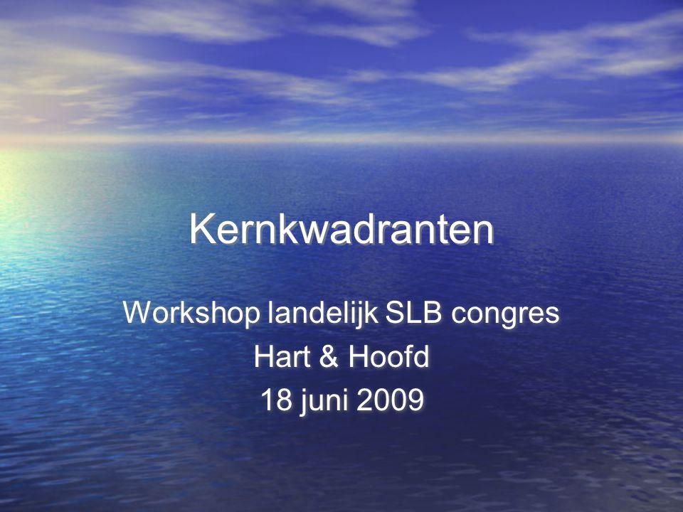 Kernkwadranten Workshop landelijk SLB congres Hart & Hoofd 18 juni 2009 Workshop landelijk SLB congres Hart & Hoofd 18 juni 2009