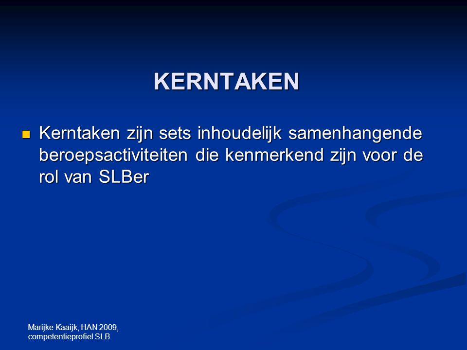 Marijke Kaaijk, HAN 2009, competentieprofiel SLB KERNTAKEN Kerntaken zijn sets inhoudelijk samenhangende beroepsactiviteiten die kenmerkend zijn voor