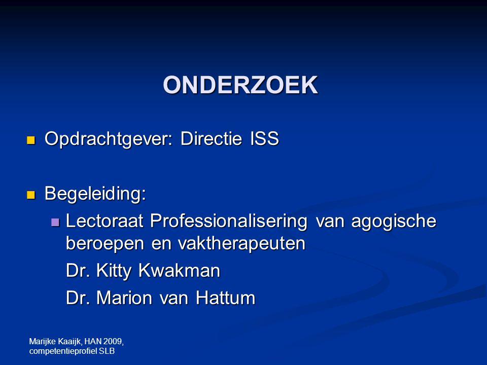 Marijke Kaaijk, HAN 2009, competentieprofiel SLB ONDERZOEK Opdrachtgever: Directie ISS Opdrachtgever: Directie ISS Begeleiding: Begeleiding: Lectoraat