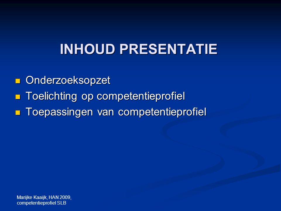 Marijke Kaaijk, HAN 2009, competentieprofiel SLB INHOUD PRESENTATIE Onderzoeksopzet Onderzoeksopzet Toelichting op competentieprofiel Toelichting op c