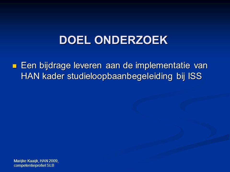 Marijke Kaaijk, HAN 2009, competentieprofiel SLB DOEL ONDERZOEK Een bijdrage leveren aan de implementatie van HAN kader studieloopbaanbegeleiding bij