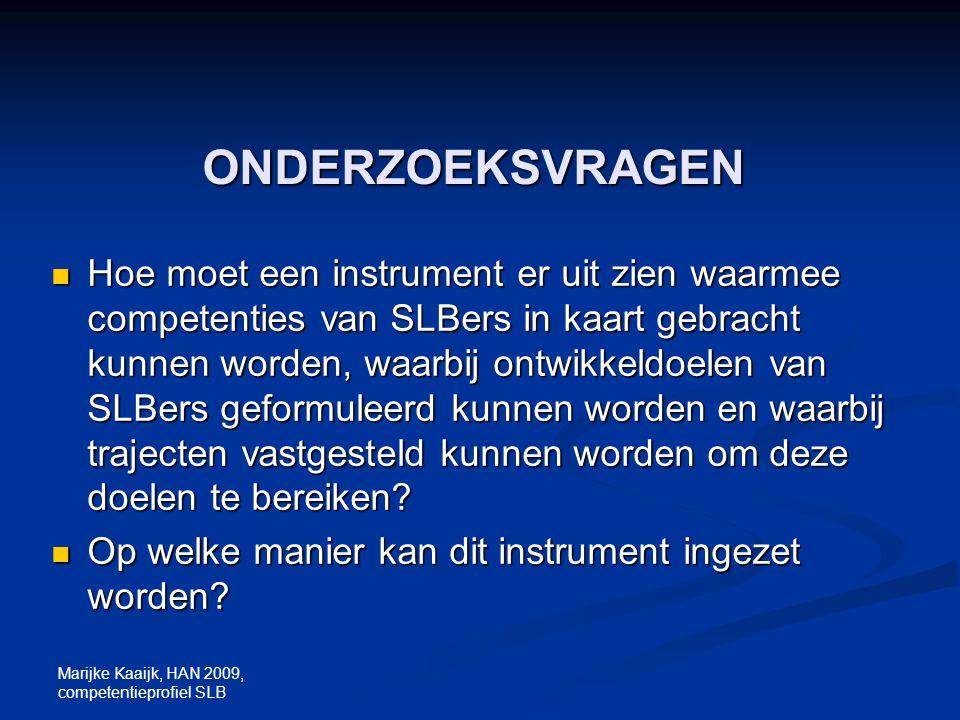 Marijke Kaaijk, HAN 2009, competentieprofiel SLB ONDERZOEKSVRAGEN Hoe moet een instrument er uit zien waarmee competenties van SLBers in kaart gebrach