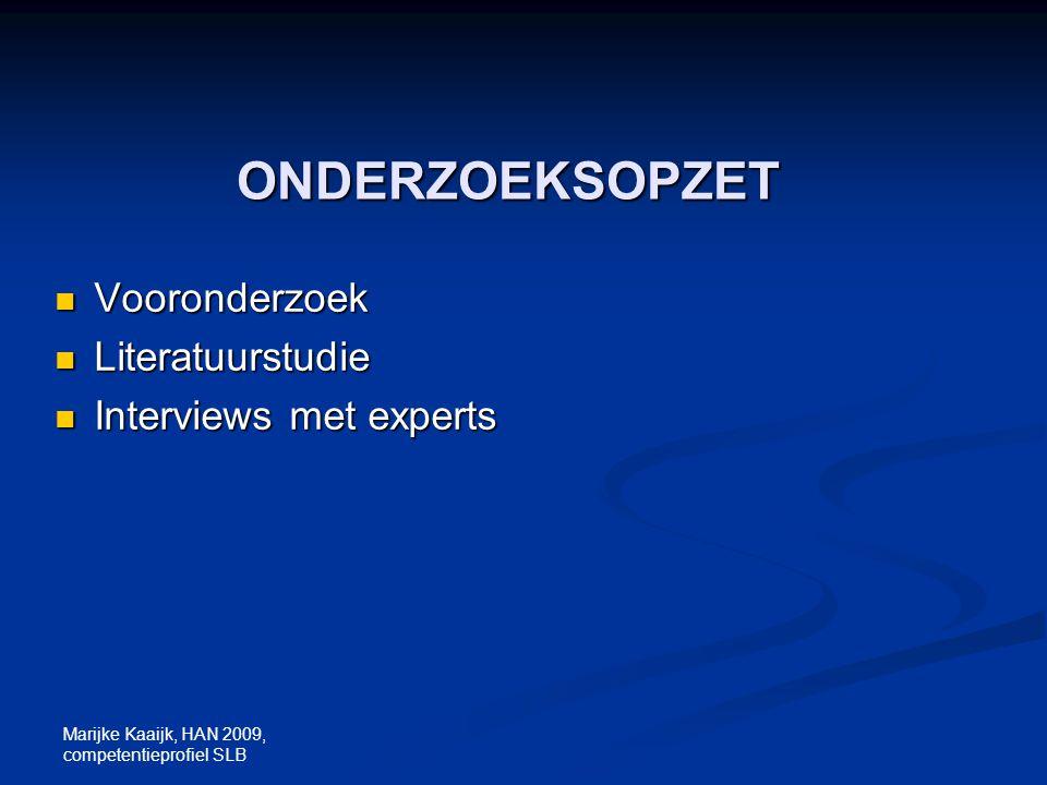 Marijke Kaaijk, HAN 2009, competentieprofiel SLB ONDERZOEKSOPZET Vooronderzoek Vooronderzoek Literatuurstudie Literatuurstudie Interviews met experts