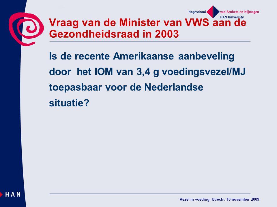 Vezel in voeding, Utrecht 10 november 2009 Vraag van de Minister van VWS aan de Gezondheidsraad in 2003 Is de recente Amerikaanse aanbeveling door het IOM van 3,4 g voedingsvezel/MJ toepasbaar voor de Nederlandse situatie?