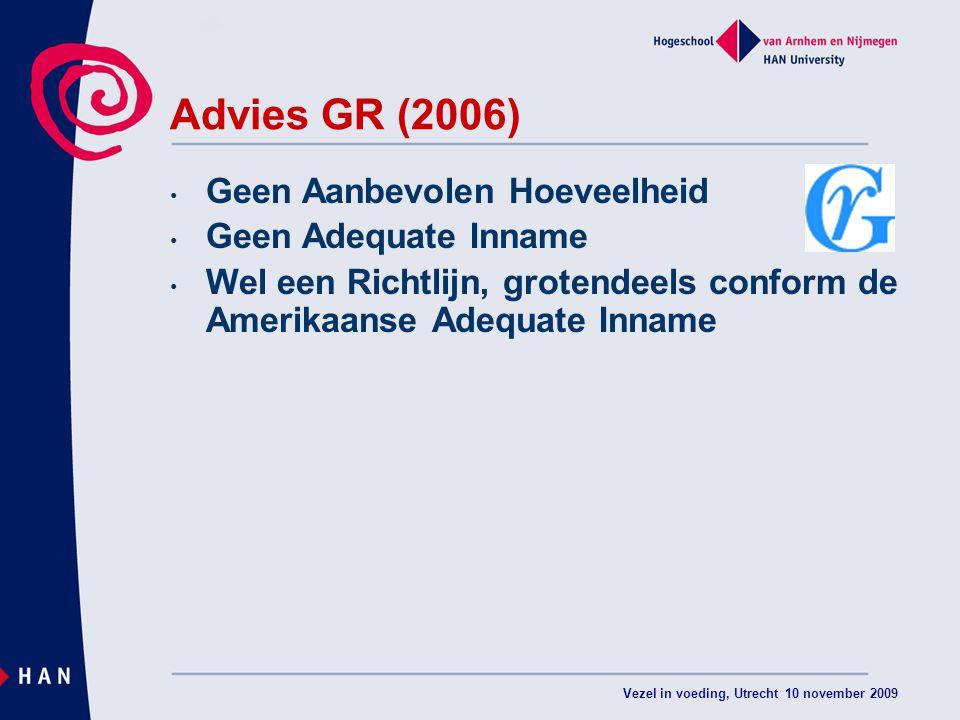 Vezel in voeding, Utrecht 10 november 2009 Advies GR (2006) Geen Aanbevolen Hoeveelheid Geen Adequate Inname Wel een Richtlijn, grotendeels conform de Amerikaanse Adequate Inname