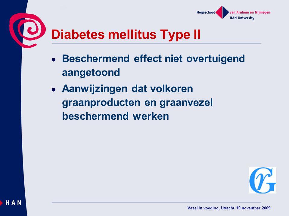 Vezel in voeding, Utrecht 10 november 2009 Diabetes mellitus Type II Beschermend effect niet overtuigend aangetoond Aanwijzingen dat volkoren graanproducten en graanvezel beschermend werken