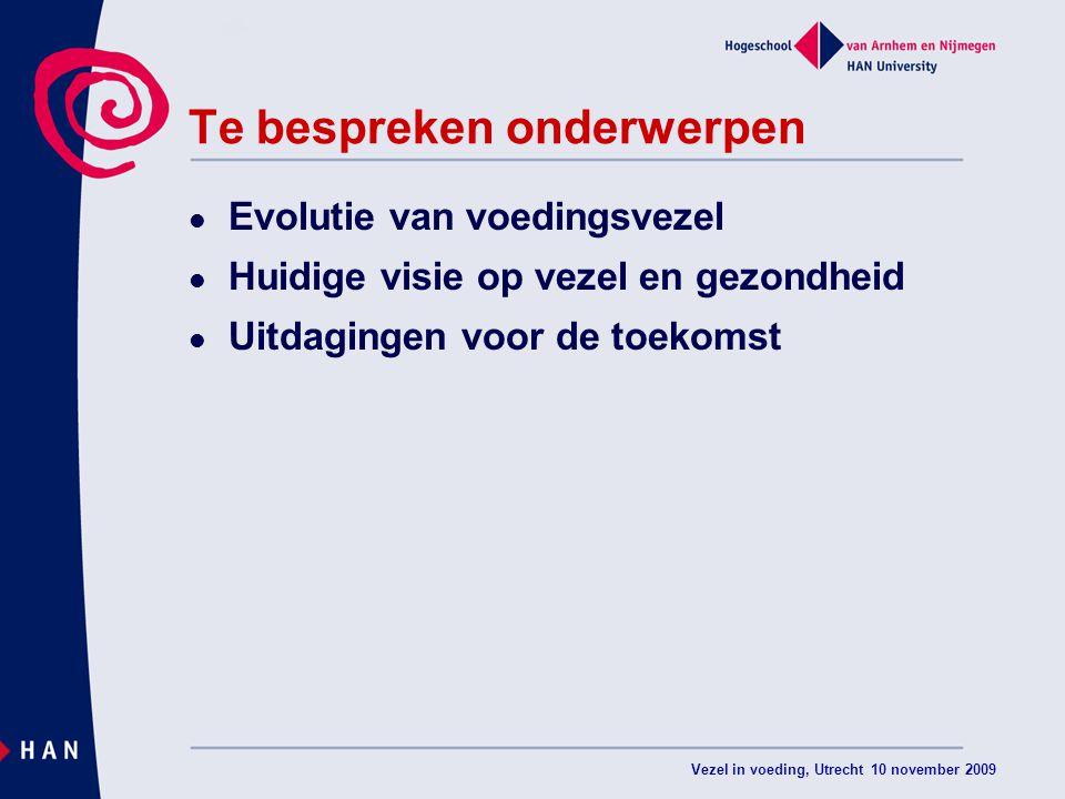 Vezel in voeding, Utrecht 10 november 2009 Te bespreken onderwerpen Evolutie van voedingsvezel Huidige visie op vezel en gezondheid Uitdagingen voor d