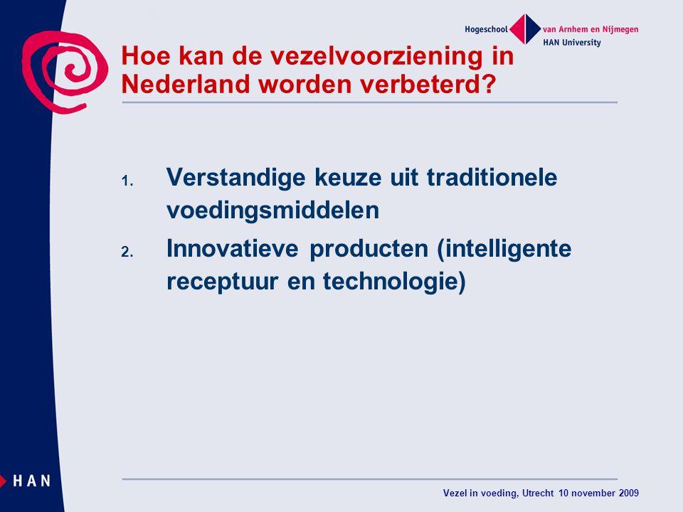Vezel in voeding, Utrecht 10 november 2009 Hoe kan de vezelvoorziening in Nederland worden verbeterd? 1. Verstandige keuze uit traditionele voedingsmi