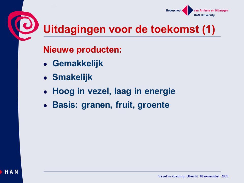 Vezel in voeding, Utrecht 10 november 2009 Uitdagingen voor de toekomst (1) Nieuwe producten: Gemakkelijk Smakelijk Hoog in vezel, laag in energie Basis: granen, fruit, groente