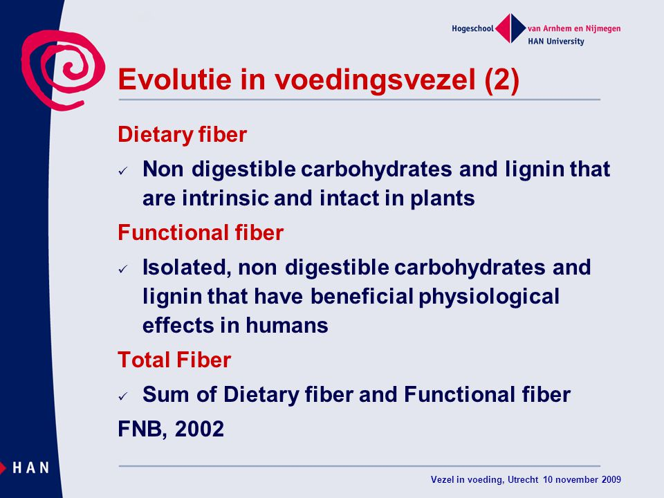 Vezel in voeding, Utrecht 10 november 2009 Evolutie in voedingsvezel (2) Dietary fiber Non digestible carbohydrates and lignin that are intrinsic and