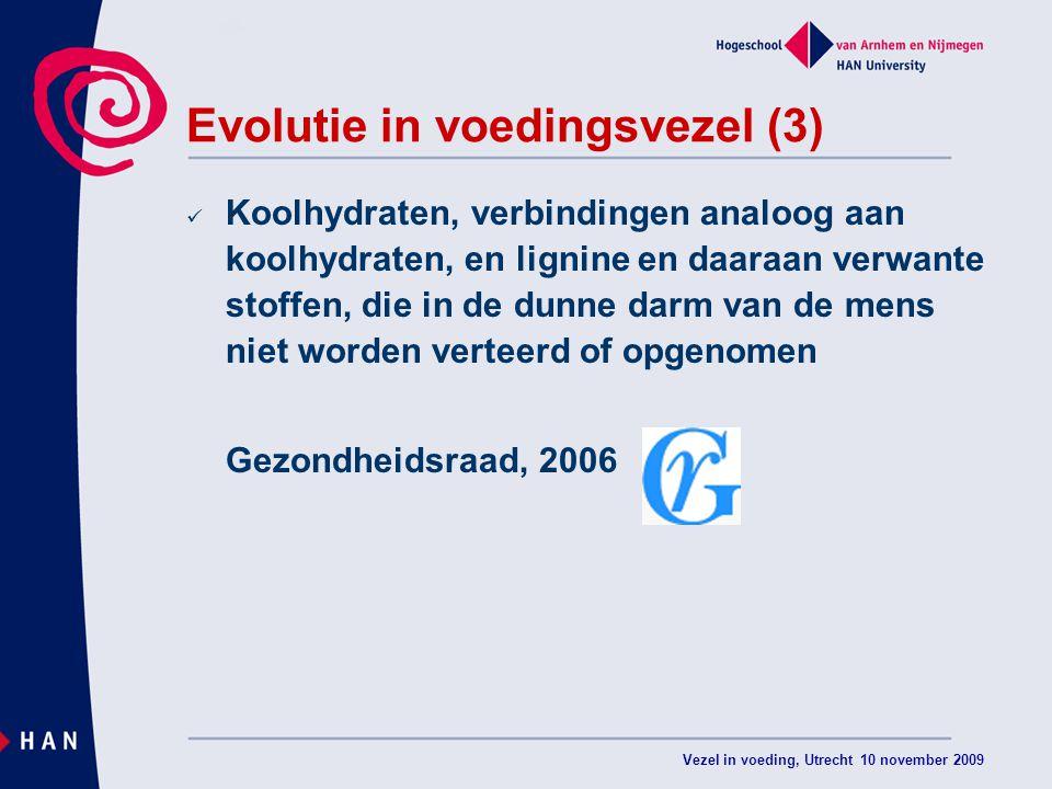 Vezel in voeding, Utrecht 10 november 2009 Evolutie in voedingsvezel (3) Koolhydraten, verbindingen analoog aan koolhydraten, en lignine en daaraan verwante stoffen, die in de dunne darm van de mens niet worden verteerd of opgenomen Gezondheidsraad, 2006