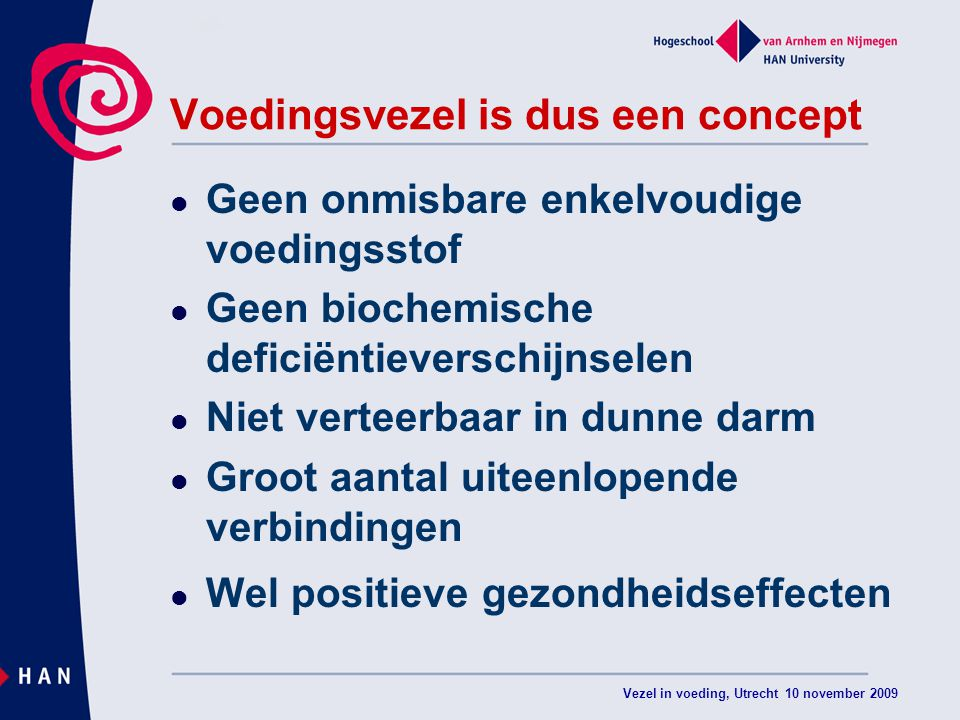 Vezel in voeding, Utrecht 10 november 2009 Voedingsvezel is dus een concept Geen onmisbare enkelvoudige voedingsstof Geen biochemische deficiëntieverschijnselen Niet verteerbaar in dunne darm Groot aantal uiteenlopende verbindingen Wel positieve gezondheidseffecten