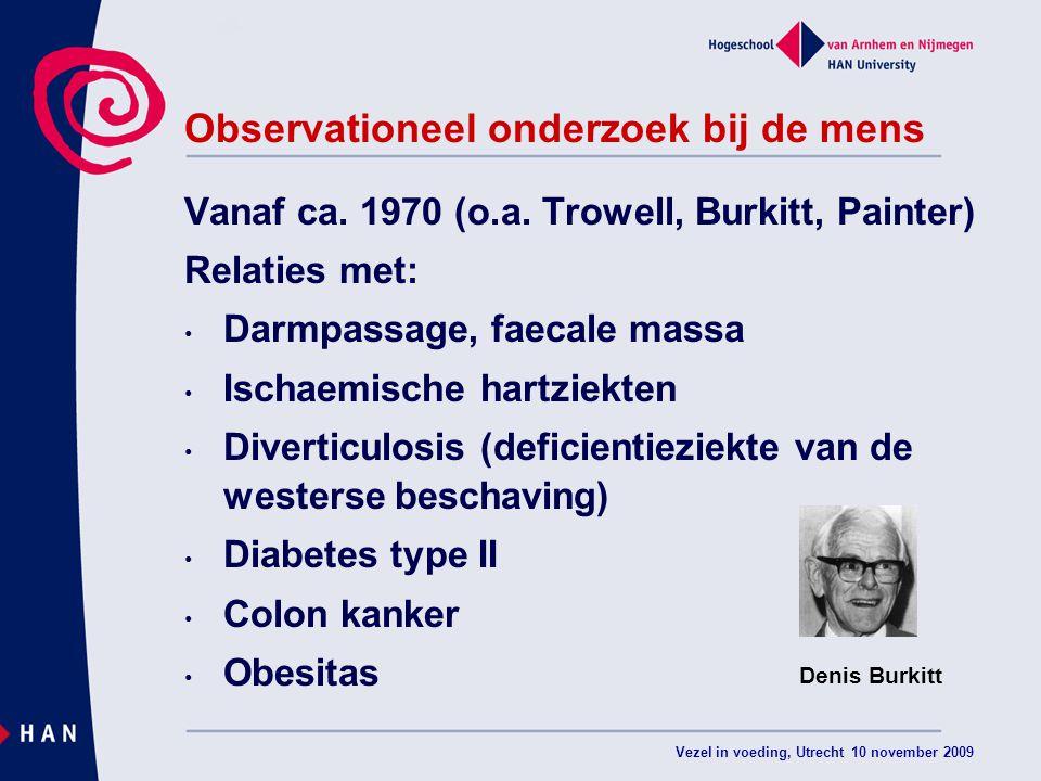 Vezel in voeding, Utrecht 10 november 2009 Observationeel onderzoek bij de mens Vanaf ca. 1970 (o.a. Trowell, Burkitt, Painter) Relaties met: Darmpass