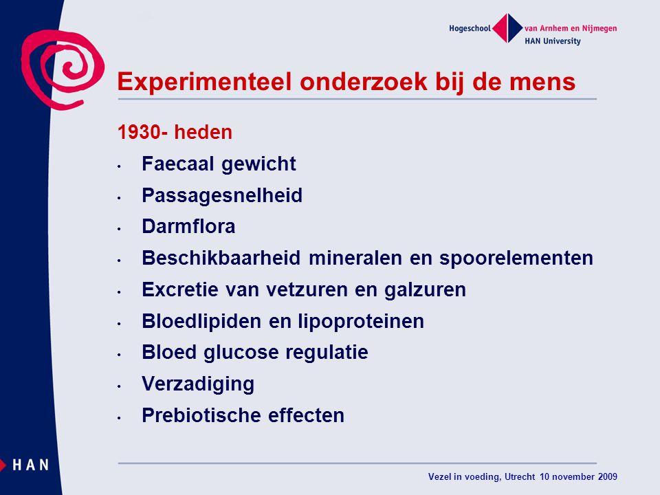 Vezel in voeding, Utrecht 10 november 2009 Experimenteel onderzoek bij de mens 1930- heden Faecaal gewicht Passagesnelheid Darmflora Beschikbaarheid mineralen en spoorelementen Excretie van vetzuren en galzuren Bloedlipiden en lipoproteinen Bloed glucose regulatie Verzadiging Prebiotische effecten
