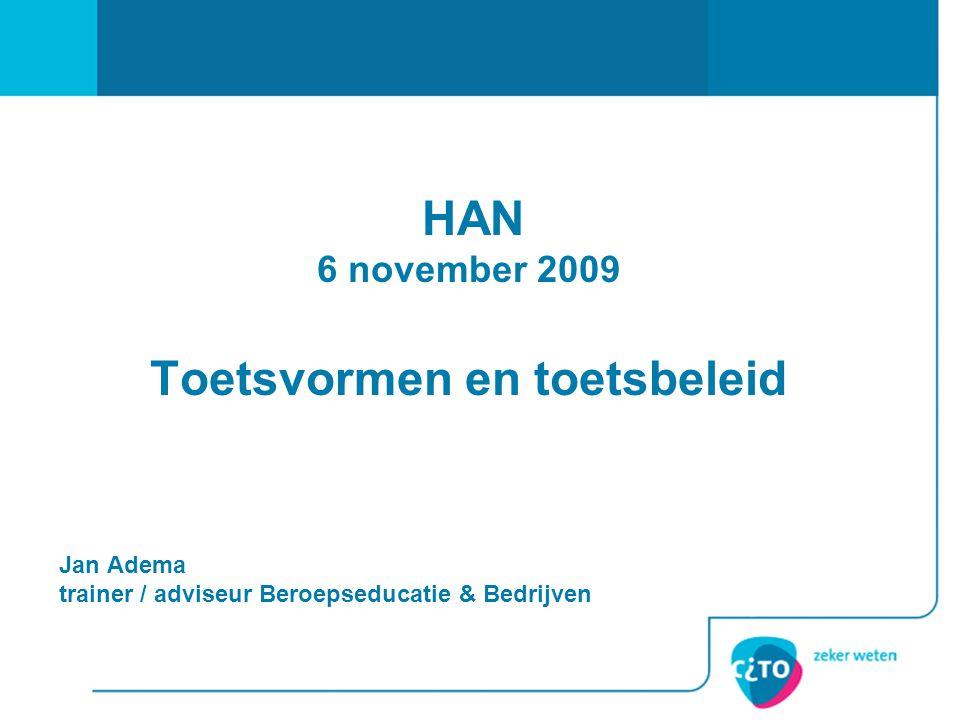 HAN 6 november 2009 Toetsvormen en toetsbeleid Jan Adema trainer / adviseur Beroepseducatie & Bedrijven
