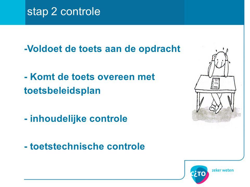 -Voldoet de toets aan de opdracht - Komt de toets overeen met toetsbeleidsplan - inhoudelijke controle - toetstechnische controle stap 2 controle
