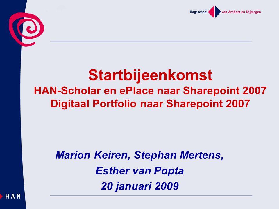 Marion Keiren, Stephan Mertens, Esther van Popta 20 januari 2009 Startbijeenkomst HAN-Scholar en ePlace naar Sharepoint 2007 Digitaal Portfolio naar S