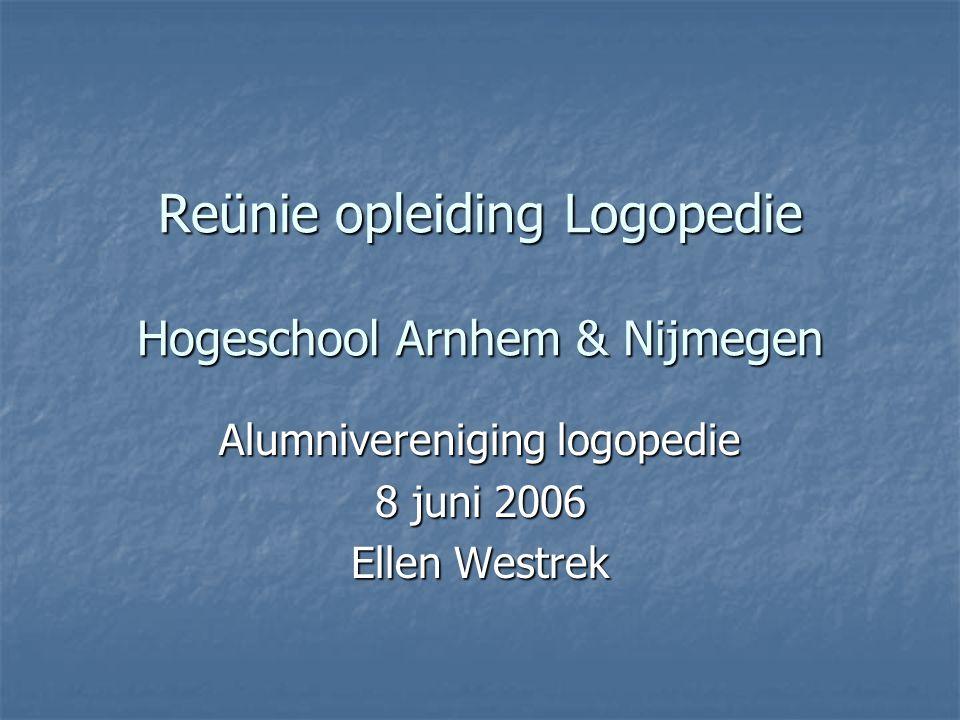 Reünie opleiding Logopedie Hogeschool Arnhem & Nijmegen Alumnivereniging logopedie 8 juni 2006 Ellen Westrek