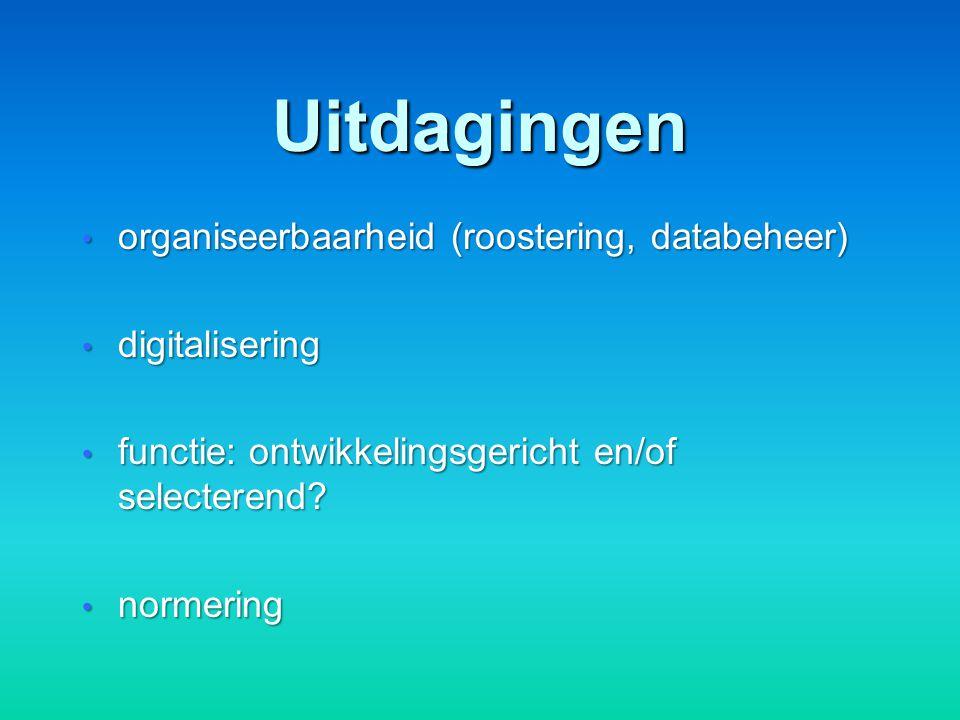 Uitdagingen organiseerbaarheid (roostering, databeheer) organiseerbaarheid (roostering, databeheer) digitalisering digitalisering functie: ontwikkelingsgericht en/of selecterend.