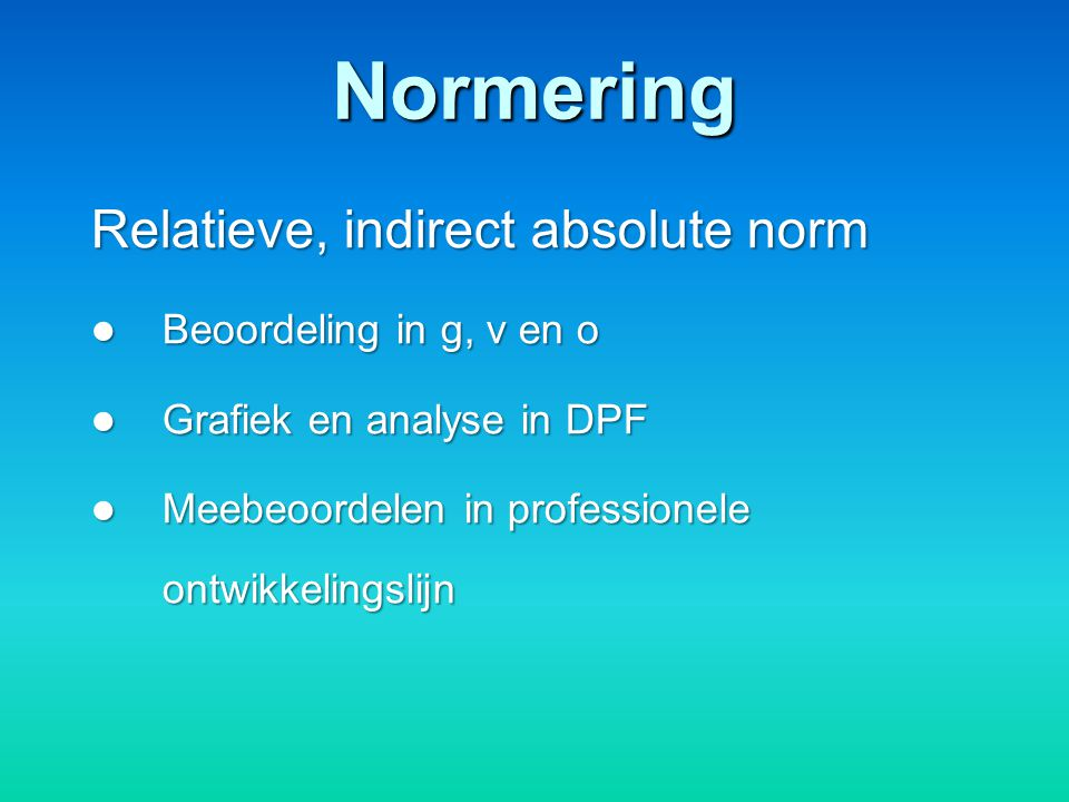 Normering Relatieve, indirect absolute norm Beoordeling in g, v en o Beoordeling in g, v en o Grafiek en analyse in DPF Grafiek en analyse in DPF Meeb