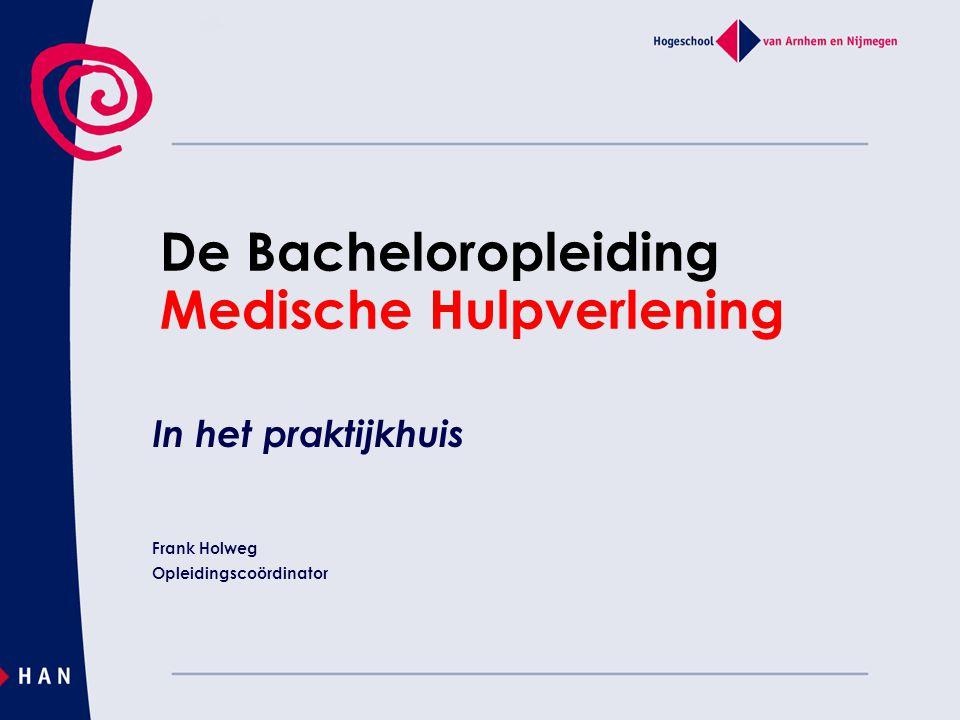 De Bacheloropleiding Medische Hulpverlening In het praktijkhuis Frank Holweg Opleidingscoördinator