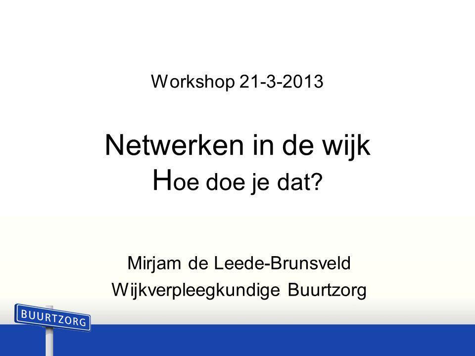 Workshop 21-3-2013 Netwerken in de wijk H oe doe je dat? Mirjam de Leede-Brunsveld Wijkverpleegkundige Buurtzorg
